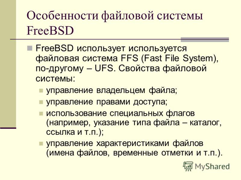 Особенности файловой системы FreeBSD FreeBSD использует используется файловая система FFS (Fast File System), по-другому – UFS. Свойства файловой системы: управление владельцем файла; управление правами доступа; использование специальных флагов (напр