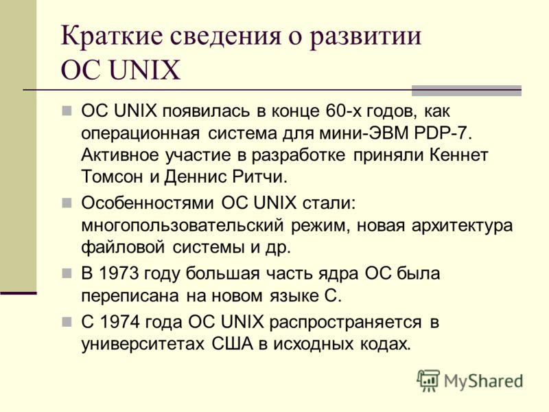 Краткие сведения о развитии ОС UNIX ОС UNIX появилась в конце 60-х годов, как операционная система для мини-ЭВМ PDP-7. Активное участие в разработке приняли Кеннет Томсон и Деннис Ритчи. Особенностями ОС UNIX стали: многопользовательский режим, новая