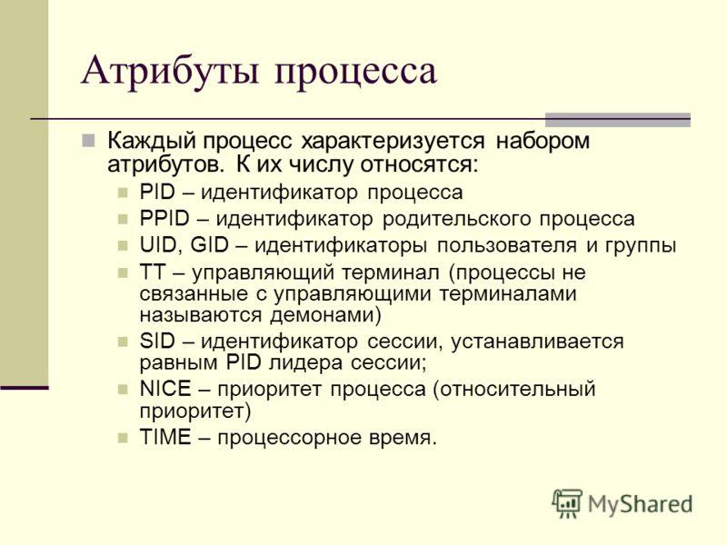 Атрибуты процесса Каждый процесс характеризуется набором атрибутов. К их числу относятся: PID – идентификатор процесса PPID – идентификатор родительского процесса UID, GID – идентификаторы пользователя и группы TT – управляющий терминал (процессы не