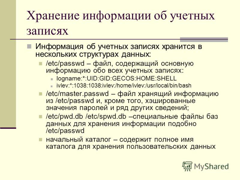 Хранение информации об учетных записях Информация об учетных записях хранится в нескольких структурах данных: /etc/passwd – файл, содержащий основную информацию обо всех учетных записях: logname:*:UID:GID:GECOS:HOME:SHELL ivlev:*:1038:1038:ivlev:/hom