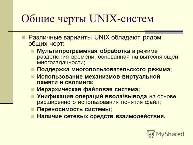 Общие черты UNIX-систем Различные варианты UNIX обладают рядом общих черт: Мультипрограммная обработка в режиме разделения времени, основанная на вытесняющей многозадачности; Поддержка многопользовательского режима; Использование механизмов виртуальн