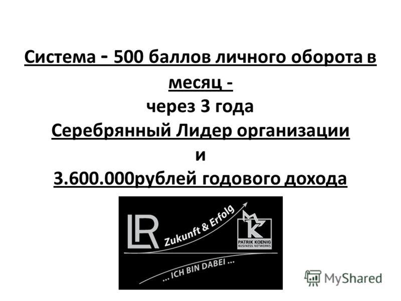 Система - 500 баллов личного оборота в месяц - через 3 года Серебрянный Лидер организации и 3.600.000рублей годового дохода