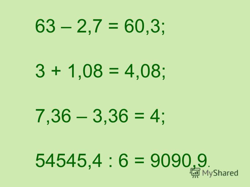 63 – 27 = 60,3; 3 + 108 = 408; 736 – 336 = 4; 545454 : 6 = 9090,9.