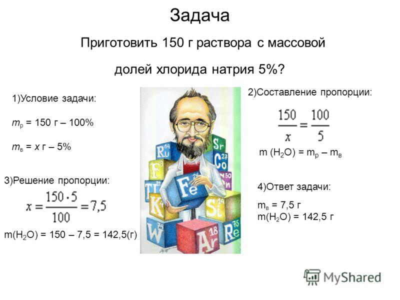 Задача Приготовить 150 г раствора с массовой долей хлорида натрия 5%? 2)Составление пропорции: m (H 2 O) = m p – m в 3)Решение пропорции: m(H 2 O) = 150 – 7,5 = 142,5(г) 4)Ответ задачи: m в = 7,5 г m(H 2 O) = 142,5 г 1)Условие задачи: m p = 150 г – 1