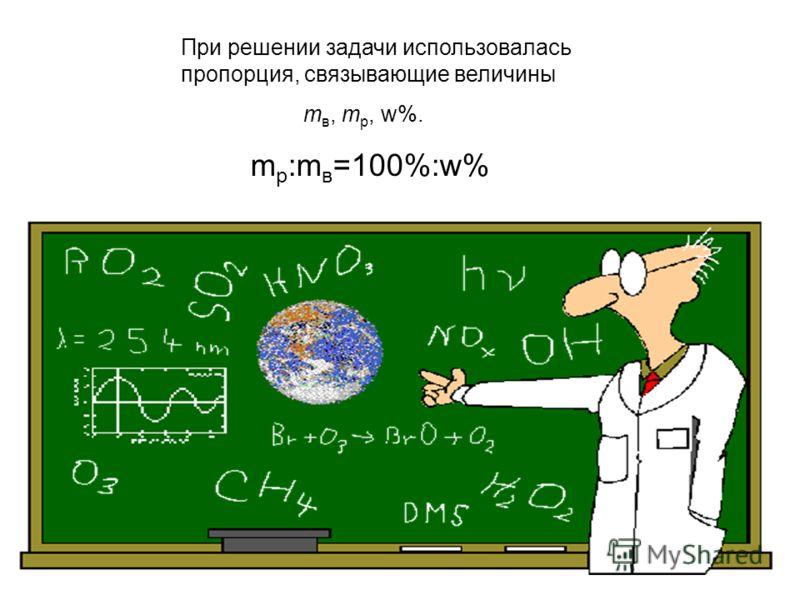 При решении задачи использовалась пропорция, связывающие величины m в, m p, w%. m р :m в =100%:w%