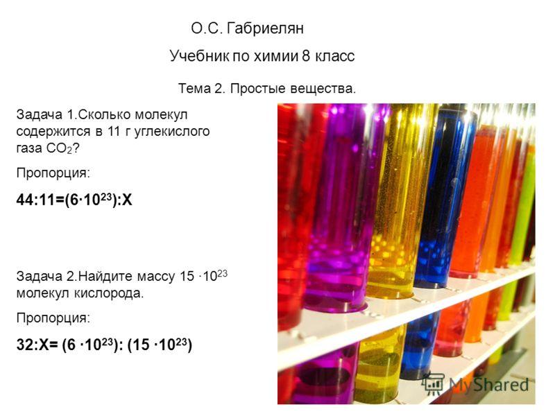 О.С. Габриелян Учебник по химии 8 класс Тема 2. Простые вещества. Задача 1.Сколько молекул содержится в 11 г углекислого газа CO 2 ? Пропорция: 44:11=(610 23 ):Х Задача 2.Найдите массу 15 10 23 молекул кислорода. Пропорция: 32:Х= (6 10 23 ): (15 10 2