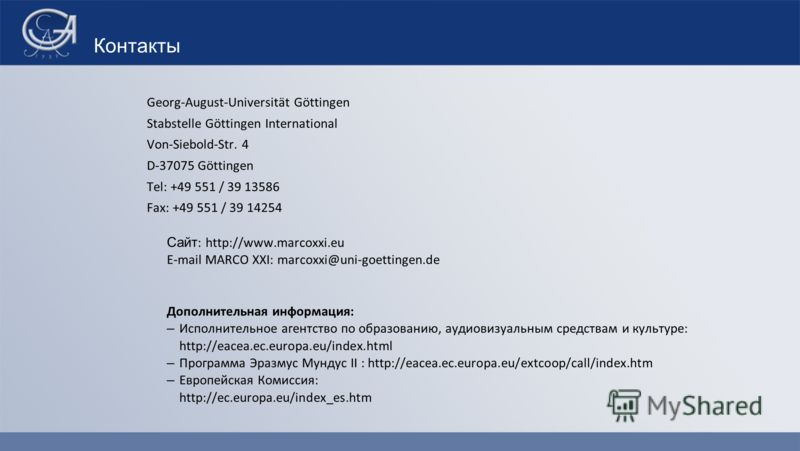 Контакты Georg-August-Universität Göttingen Stabstelle Göttingen International Von-Siebold-Str. 4 D-37075 Göttingen Tel: +49 551 / 39 13586 Fax: +49 551 / 39 14254 Сайт : http://www.marcoxxi.eu E-mail MARCO XXI: marcoxxi@uni-goettingen.de Дополнитель