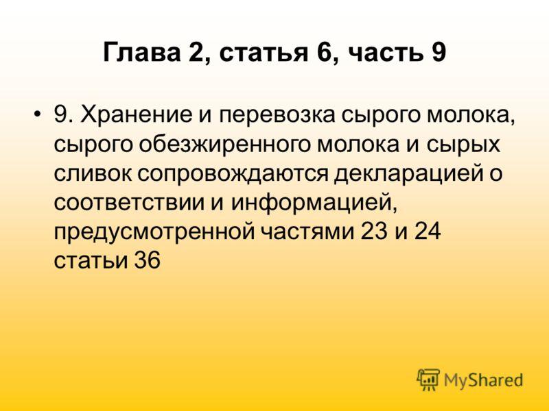 Глава 2, статья 6, часть 9 9. Хранение и перевозка сырого молока, сырого обезжиренного молока и сырых сливок сопровождаются декларацией о соответствии и информацией, предусмотренной частями 23 и 24 статьи 36