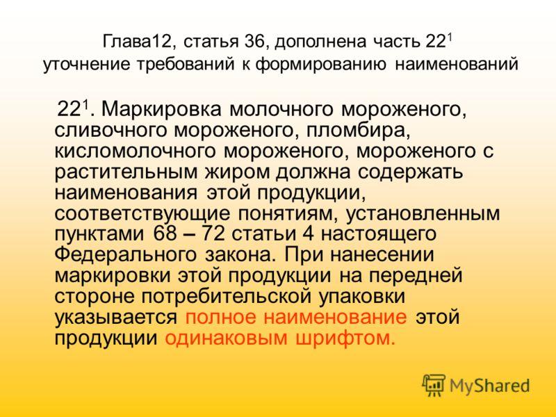 Глава12, статья 36, дополнена часть 22 1 уточнение требований к формированию наименований 22 1. Маркировка молочного мороженого, сливочного мороженого, пломбира, кисломолочного мороженого, мороженого с растительным жиром должна содержать наименования