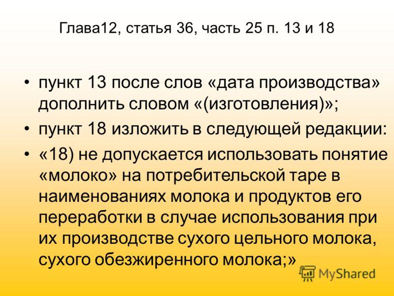 Глава12, статья 36, часть 25 п. 13 и 18 пункт 13 после слов «дата производства» дополнить словом «(изготовления)»; пункт 18 изложить в следующей редакции: «18) не допускается использовать понятие «молоко» на потребительской таре в наименованиях молок