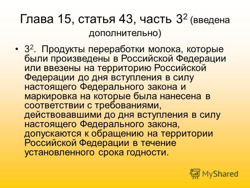 Глава 15, статья 43, часть 3 2 (введена дополнительно) 3 2. Продукты переработки молока, которые были произведены в Российской Федерации или ввезены на территорию Российской Федерации до дня вступления в силу настоящего Федерального закона и маркиров