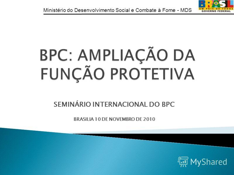 Ministério do Desenvolvimento Social e Combate à Fome - MDS SEMINÁRIO INTERNACIONAL DO BPC BRASILIA 10 DE NOVEMBRO DE 2010