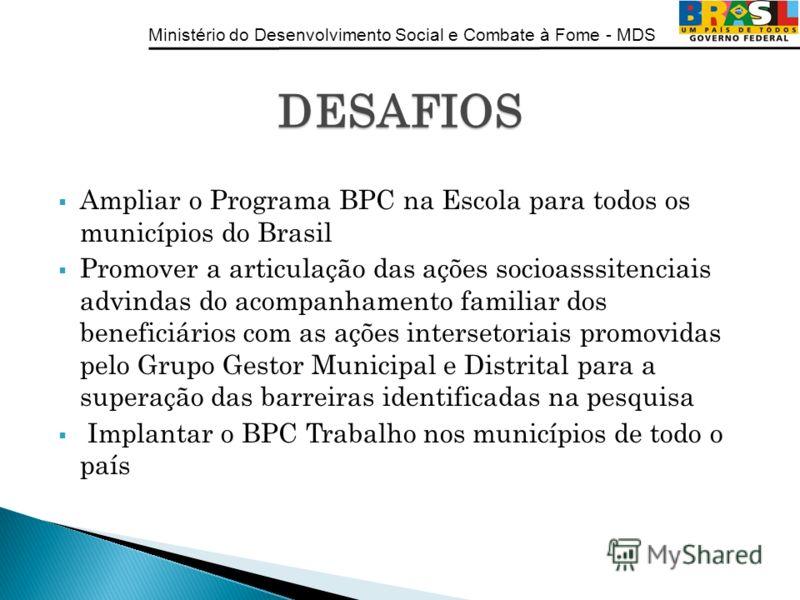 Ministério do Desenvolvimento Social e Combate à Fome - MDS Ampliar o Programa BPC na Escola para todos os municípios do Brasil Promover a articulação das ações socioasssitenciais advindas do acompanhamento familiar dos beneficiários com as ações int