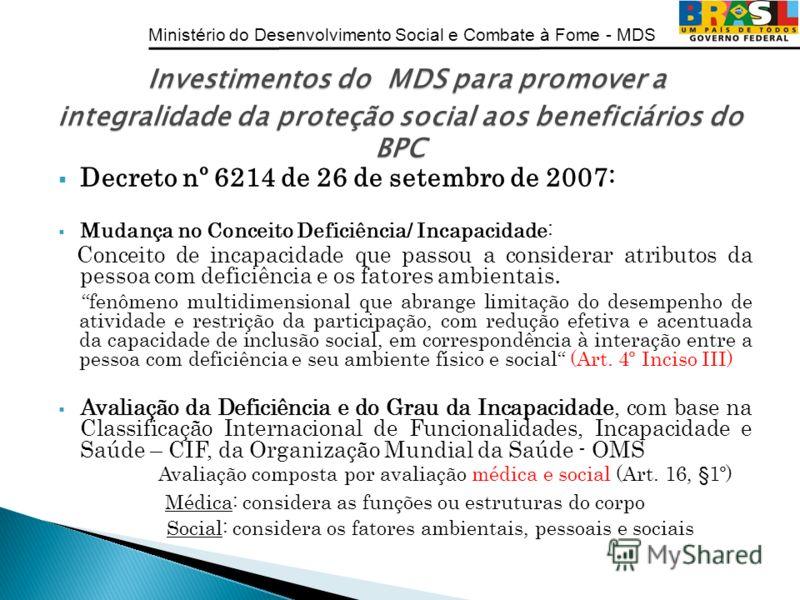 Ministério do Desenvolvimento Social e Combate à Fome - MDS Decreto nº 6214 de 26 de setembro de 2007: Mudança no Conceito Deficiência/ Incapacidade: Conceito de incapacidade que passou a considerar atributos da pessoa com deficiência e os fatores am