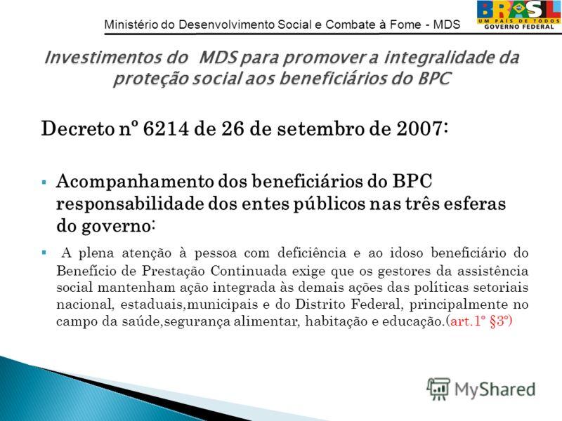 Ministério do Desenvolvimento Social e Combate à Fome - MDS Decreto nº 6214 de 26 de setembro de 2007: Acompanhamento dos beneficiários do BPC responsabilidade dos entes públicos nas três esferas do governo: A plena atenção à pessoa com deficiência e