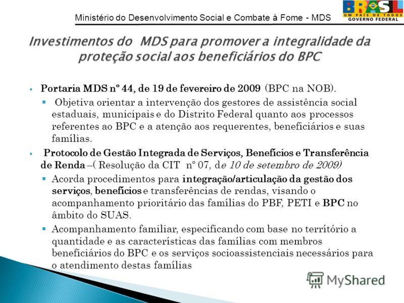Ministério do Desenvolvimento Social e Combate à Fome - MDS Portaria MDS nº 44, de 19 de fevereiro de 2009 (BPC na NOB). Objetiva orientar a intervenção dos gestores de assistência social estaduais, municipais e do Distrito Federal quanto aos process