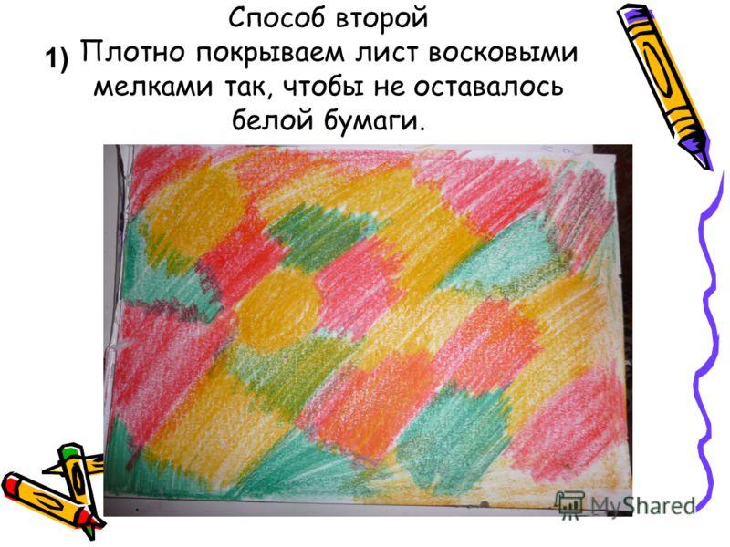 Способ второй Плотно покрываем лист восковыми мелками так, чтобы не оставалось белой бумаги. 1)