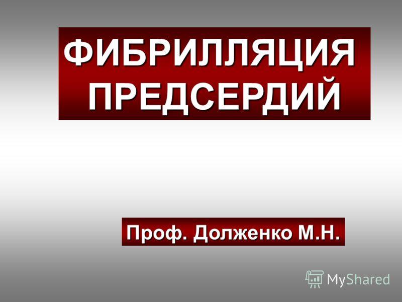 ФИБРИЛЛЯЦИЯПРЕДСЕРДИЙ Проф. Долженко М.Н.