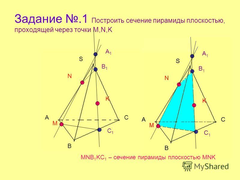 Задание.1 Построить сечение пирамиды плоскостью, проходящей через точки M,N,K А В С S M N K A1A1 B1B1 C1C1 MNB 1 KC 1 – сечение пирамиды плоскостью MNK