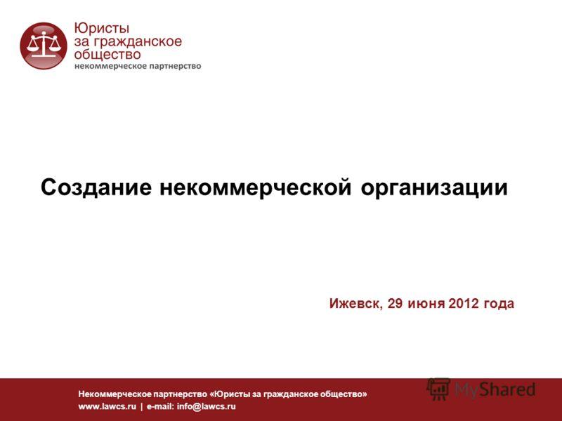 Создание некоммерческой организации Некоммерческое партнерство «Юристы за гражданское общество» www.lawcs.ru | e-mail: info@lawcs.ru Ижевск, 29 июня 2012 года