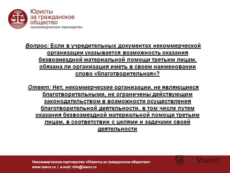 Некоммерческое партнерство «Юристы за гражданское общество» www.lawcs.ru | e-mail: info@lawcs.ru Вопрос: Если в учредительных документах некоммерческой организации указывается возможность оказания безвозмездной материальной помощи третьим лицам, обяз