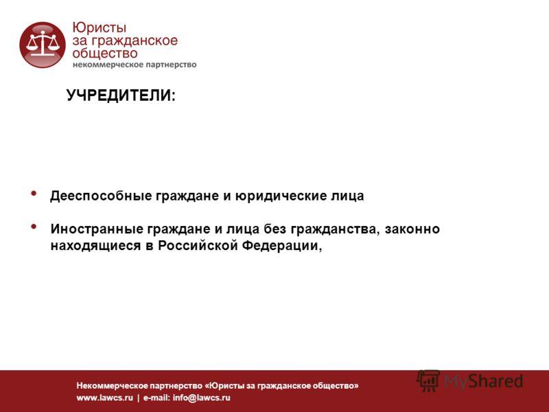 Некоммерческое партнерство «Юристы за гражданское общество» www.lawcs.ru | e-mail: info@lawcs.ru Дееспособные граждане и юридические лица Иностранные граждане и лица без гражданства, законно находящиеся в Российской Федерации, УЧРЕДИТЕЛИ: