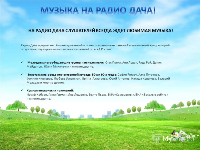 НА РАДИО ДАЧА СЛУШАТЕЛЕЙ ВСЕГДА ЖДЕТ ЛЮБИМАЯ МУЗЫКА! Радио Дача предлагает сбалансированный и по-настоящему качественный музыкальный эфир, который по достоинству оценили миллионы слушателей по всей России. Молодые многообещающие группы и исполнители: