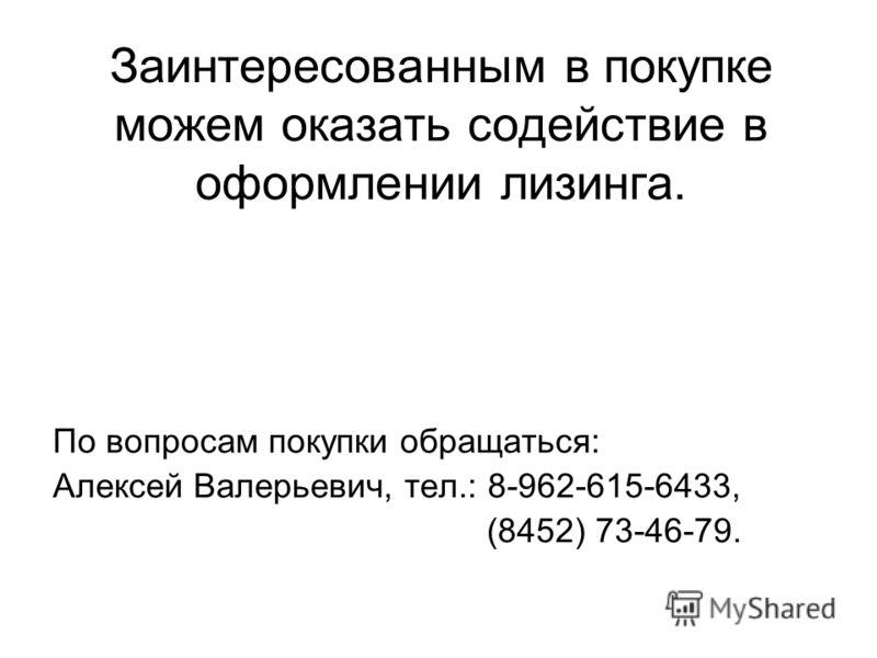 Заинтересованным в покупке можем оказать содействие в оформлении лизинга. По вопросам покупки обращаться: Алексей Валерьевич, тел.: 8-962-615-6433, (8452) 73-46-79.