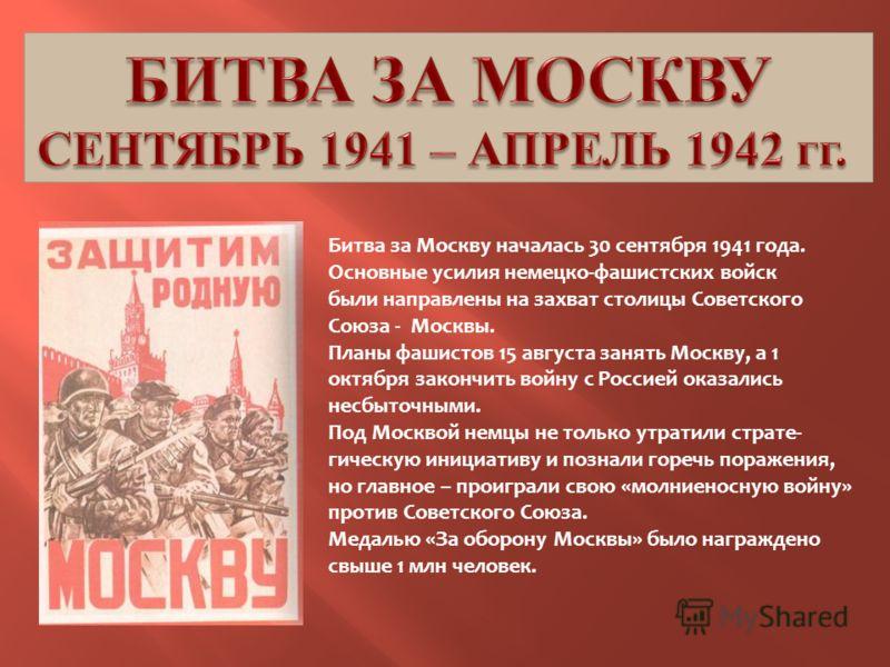 Битва за Москву началась 30 сентября 1941 года. Основные усилия немецко-фашистских войск были направлены на захват столицы Советского Союза - Москвы. Планы фашистов 15 августа занять Москву, а 1 октября закончить войну с Россией оказались несбыточным