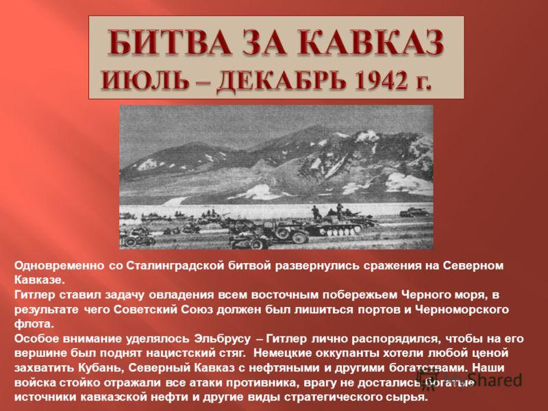 Одновременно со Сталинградской битвой развернулись сражения на Северном Кавказе. Гитлер ставил задачу овладения всем восточным побережьем Черного моря, в результате чего Советский Союз должен был лишиться портов и Черноморского флота. Особое внимание