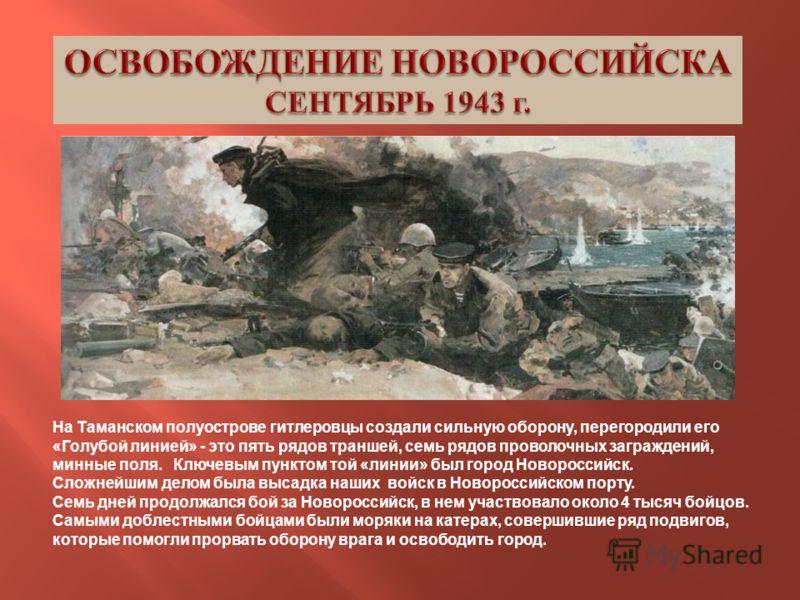 На Таманском полуострове гитлеровцы создали сильную оборону, перегородили его « Голубой линией » - это пять рядов траншей, семь рядов проволочных заграждений, минные поля. Ключевым пунктом той « линии » был город Новороссийск. Сложнейшим делом была в