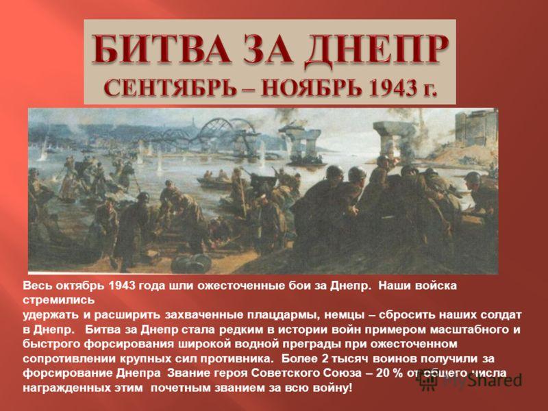 Весь октябрь 1943 года шли ожесточенные бои за Днепр. Наши войска стремились удержать и расширить захваченные плацдармы, немцы – сбросить наших солдат в Днепр. Битва за Днепр стала редким в истории войн примером масштабного и быстрого форсирования ши