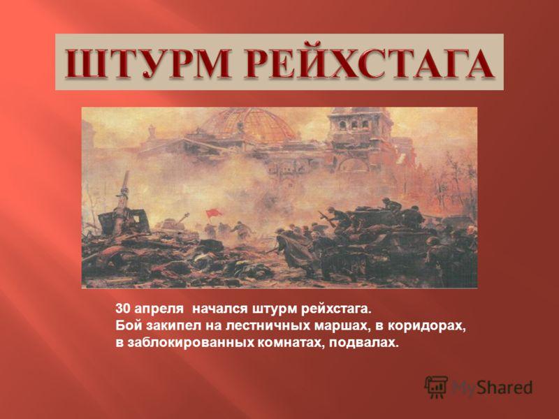 30 апреля начался штурм рейхстага. Бой закипел на лестничных маршах, в коридорах, в заблокированных комнатах, подвалах.