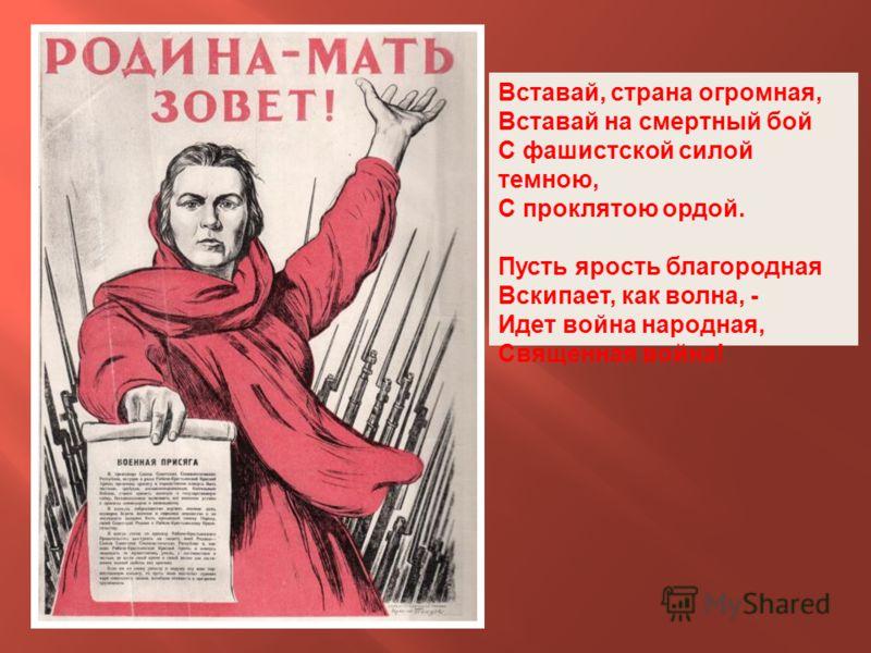 Вставай, страна огромная, Вставай на смертный бой С фашистской силой темною, С проклятою ордой. Пусть ярость благородная Вскипает, как волна, - Идет война народная, Священная война!