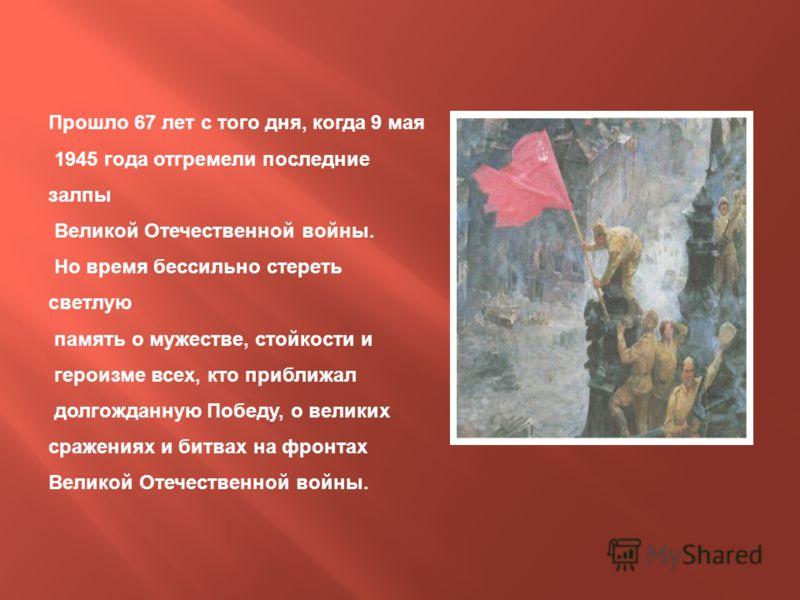 Прошло 67 лет с того дня, когда 9 мая 1945 года отгремели последние залпы Великой Отечественной войны. Но время бессильно стереть светлую память о мужестве, стойкости и героизме всех, кто приближал долгожданную Победу, о великих сражениях и битвах на