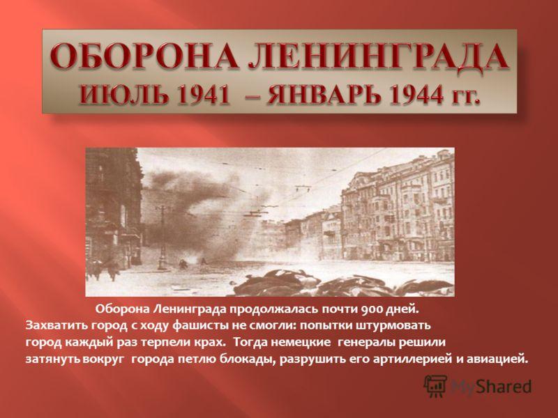 Оборона Ленинграда продолжалась почти 900 дней. Захватить город с ходу фашисты не смогли: попытки штурмовать город каждый раз терпели крах. Тогда немецкие генералы решили затянуть вокруг города петлю блокады, разрушить его артиллерией и авиацией.