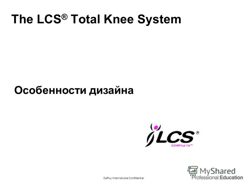 DePuy International Confidential The LCS ® Total Knee System Особенности дизайна