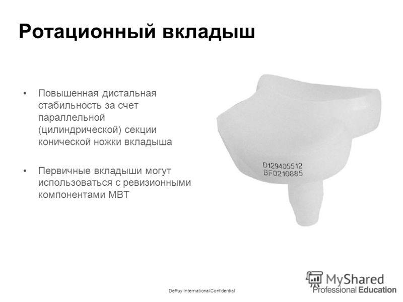 DePuy International Confidential Ротационный вкладыш Повышенная дистальная стабильность за счет параллельной (цилиндрической) секции конической ножки вкладыша Первичные вкладыши могут использоваться с ревизионными компонентами MBT