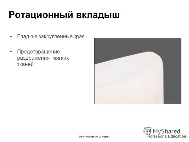 DePuy International Confidential Ротационный вкладыш Гладкие закругленные края Предотвращение раздражения мягких тканей