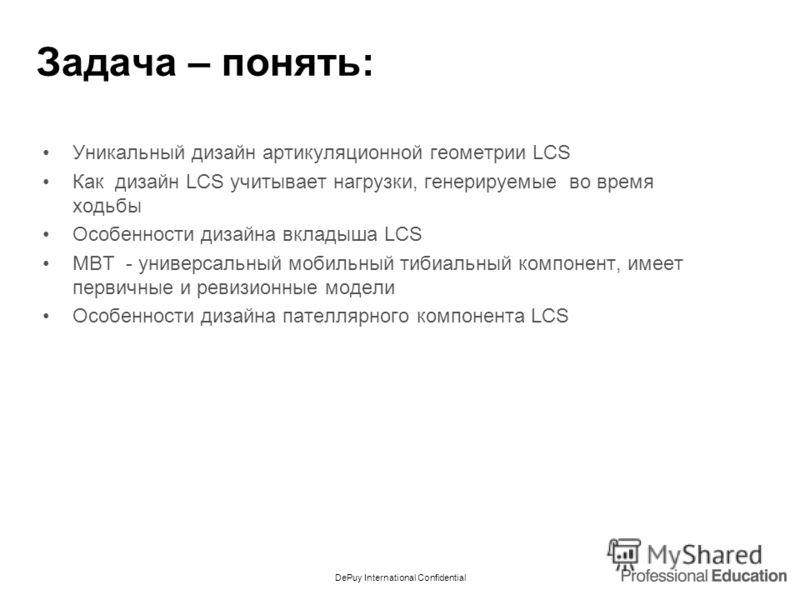 DePuy International Confidential Задача – понять: Уникальный дизайн артикуляционной геометрии LCS Как дизайн LCS учитывает нагрузки, генерируемые во время ходьбы Особенности дизайна вкладыша LCS MBT - универсальный мобильный тибиальный компонент, име
