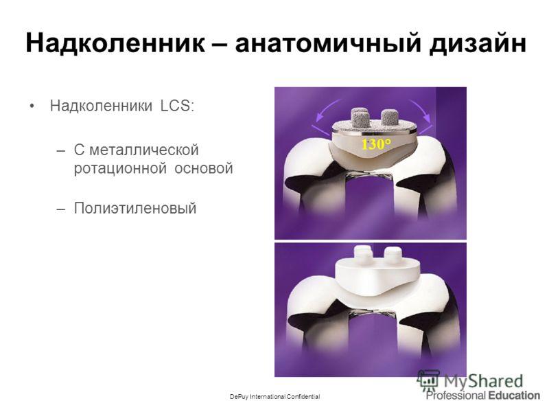 DePuy International Confidential Надколенник – анатомичный дизайн Надколенники LCS: –С металлической ротационной основой –Полиэтиленовый 130°