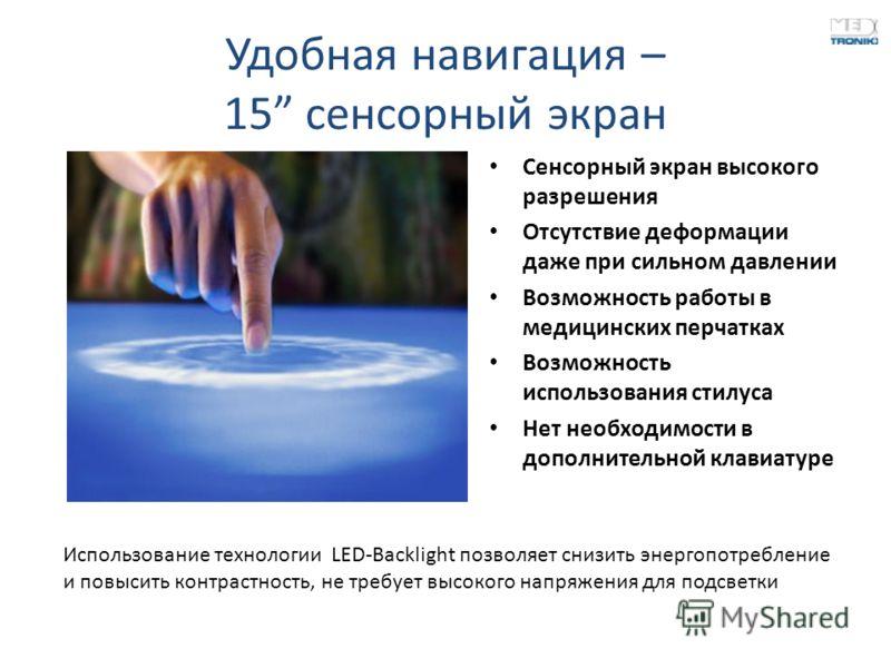 Удобная навигация – 15 сенсорный экран Сенсорный экран высокого разрешения Отсутствие деформации даже при сильном давлении Возможность работы в медицинских перчатках Возможность использования стилуса Нет необходимости в дополнительной клавиатуре Испо