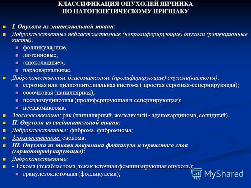 КЛАССИФИКАЦИЯ ОПУХОЛЕЙ ЯИЧНИКА ПО ПАТОГЕНЕТИЧЕСКОМУ ПРИЗНАКУ I. Опухоли из эпителиальной ткани: I. Опухоли из эпителиальной ткани: Доброкачественные небластоматозные (непролиферирующие) опухоли (ретенционные кисты): Доброкачественные небластоматозные
