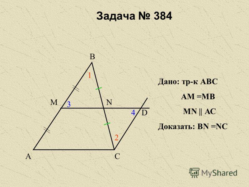 Задача 384 А В С МN D 1 2 3 4 Дано: тр-к АВС АМ =МВ МN || АС Доказать: ВN =NC