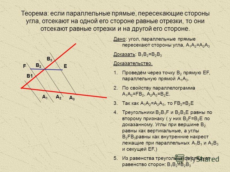 Теорема: если параллельные прямые, пересекающие стороны угла, отсекают на одной его стороне равные отрезки, то они отсекают равные отрезки и на другой его стороне. А1А1 А3А3 Дано: угол, параллельные прямые пересекают стороны угла, А 1 А 2 =А 2 А 3 До