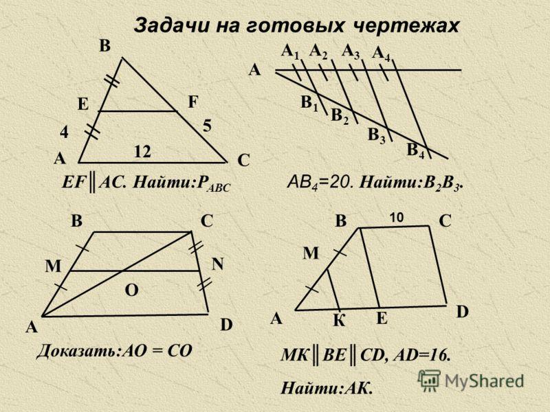 Задачи на готовых чертежах A B C E F 4 5 12 EFAC. Найти:Р АВС A A1A1 A2A2 A3A3 A4A4 B1B1 B2B2 B3B3 B4B4 АВ 4 =20. Найти:В 2 В 3. А М ВС N D O Доказать:АО = СО А ВС D М К Е 10 МКВЕСD, AD=16. Найти:АК.