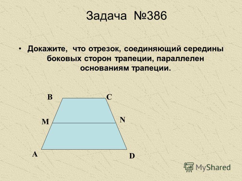 Задача 386 Докажите, что отрезок, соединяющий середины боковых сторон трапеции, параллелен основаниям трапеции. А ВС D N M