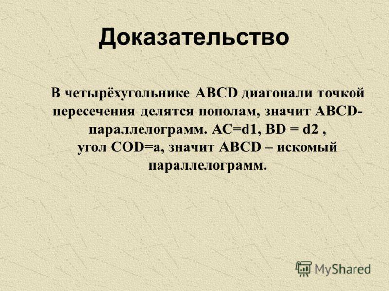 Доказательство В четырёхугольнике АВСD диагонали точкой пересечения делятся пополам, значит АВСD- параллелограмм. АС=d1, ВD = d2, угол СОD=a, значит АВСD – искомый параллелограмм.