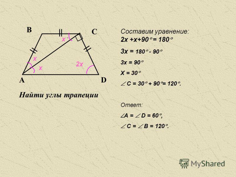 Найти углы трапеции АА В А С В А А В С D х х х 2х 2х +х+90 = 180 3х = 180 - 90 3х = 90 Х = 30 C = 30 + 90 = 120. Ответ: А = D = 60, C = B = 120. Составим уравнение: