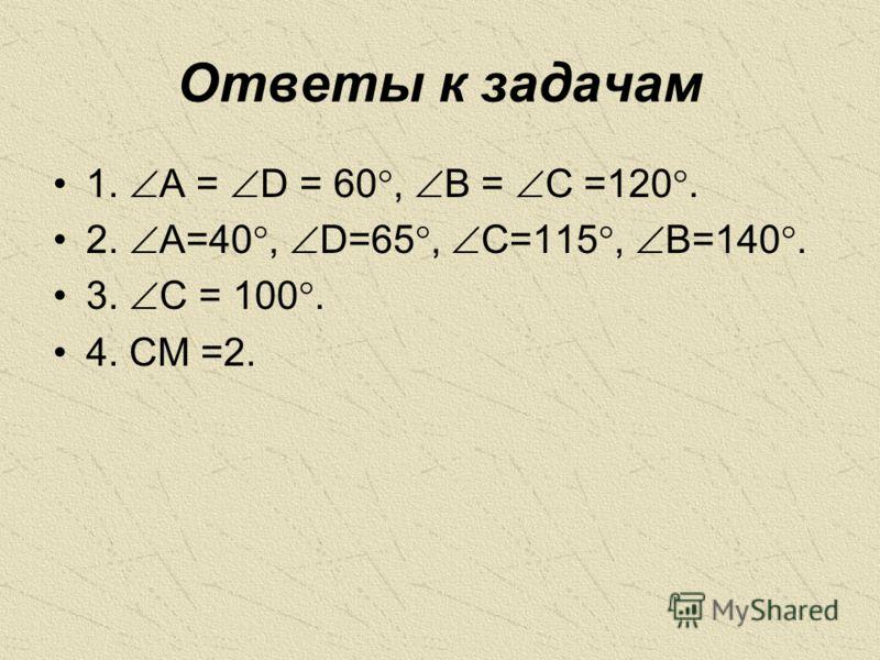 Ответы к задачам 1. A = D = 60, B = C =120. 2. A=40, D=65, C=115, B=140. 3. C = 100. 4. CM =2.
